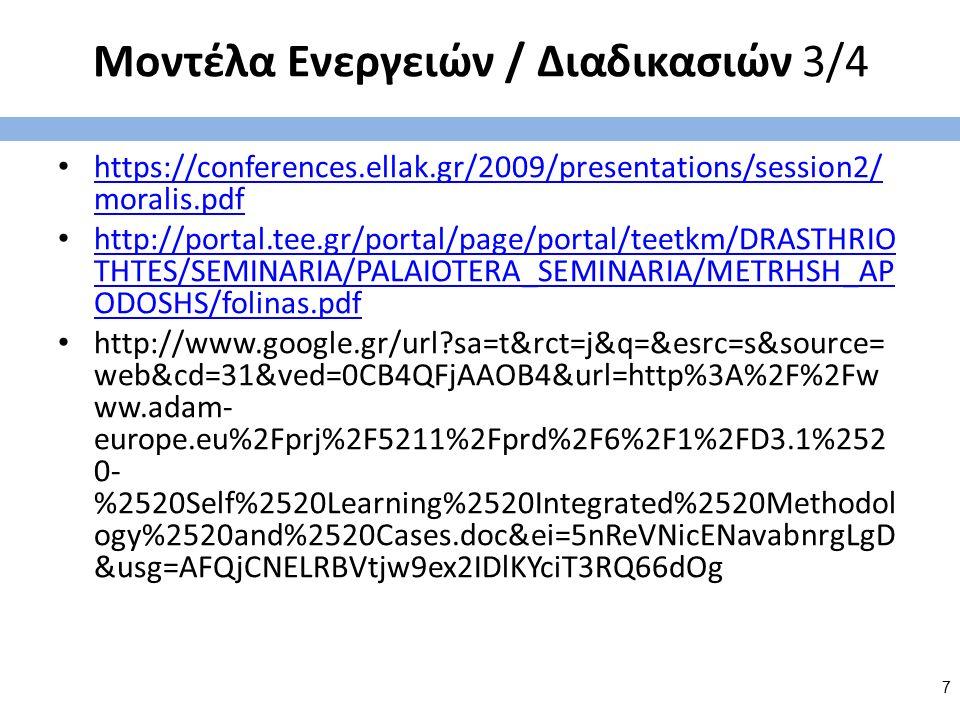 Μοντέλα Ενεργειών / Διαδικασιών 3/4 https://conferences.ellak.gr/2009/presentations/session2/ moralis.pdf https://conferences.ellak.gr/2009/presentations/session2/ moralis.pdf http://portal.tee.gr/portal/page/portal/teetkm/DRASTHRIO THTES/SEMINARIA/PALAIOTERA_SEMINARIA/METRHSH_AP ODOSHS/folinas.pdf http://portal.tee.gr/portal/page/portal/teetkm/DRASTHRIO THTES/SEMINARIA/PALAIOTERA_SEMINARIA/METRHSH_AP ODOSHS/folinas.pdf http://www.google.gr/url?sa=t&rct=j&q=&esrc=s&source= web&cd=31&ved=0CB4QFjAAOB4&url=http%3A%2F%2Fw ww.adam- europe.eu%2Fprj%2F5211%2Fprd%2F6%2F1%2FD3.1%252 0- %2520Self%2520Learning%2520Integrated%2520Methodol ogy%2520and%2520Cases.doc&ei=5nReVNicENavabnrgLgD &usg=AFQjCNELRBVtjw9ex2IDlKYciT3RQ66dOg 7