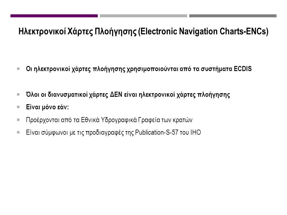 Ηλεκτρονικοί Χάρτες Πλοήγησης (Electronic Navigation Charts-ENCs)  Οι ηλεκτρονικοί χάρτες πλοήγησης χρησιμοποιούνται από τα συστήματα ECDIS  Όλοι οι