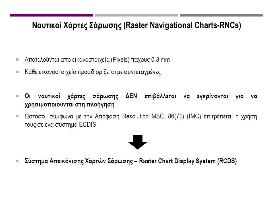 Ναυτικοί Χάρτες Σάρωσης (Raster Navigational Charts-RNCs)  Αποτελούνται από εικονοστοιχεία (Pixels) πάχους 0.3 mm  Κάθε εικονοστοιχείο προσδιορίζεται με συντεταγμένες  Οι ναυτικοί χάρτες σάρωσης ΔΕΝ επιβάλλεται να εγκρίνονται για να χρησιμοποιούνται στη πλοήγηση  Ωστόσο, σύμφωνα με την Απόφαση Resolution MSC.