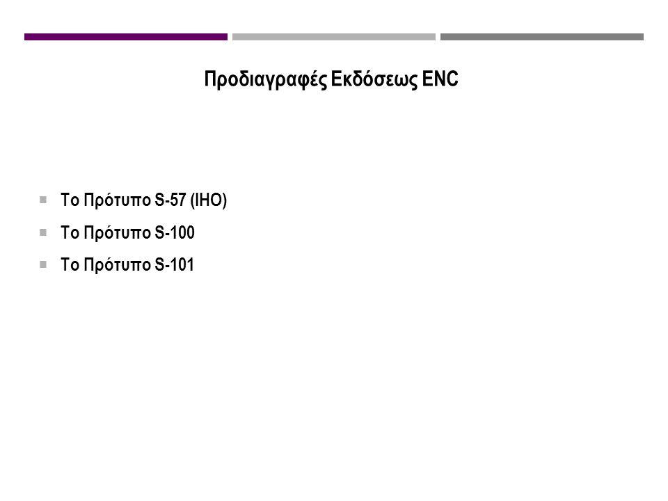 Προδιαγραφές Εκδόσεως ENC  Το Πρότυπο S-57 (IHO)  Το Πρότυπο S-100  Το Πρότυπο S-101