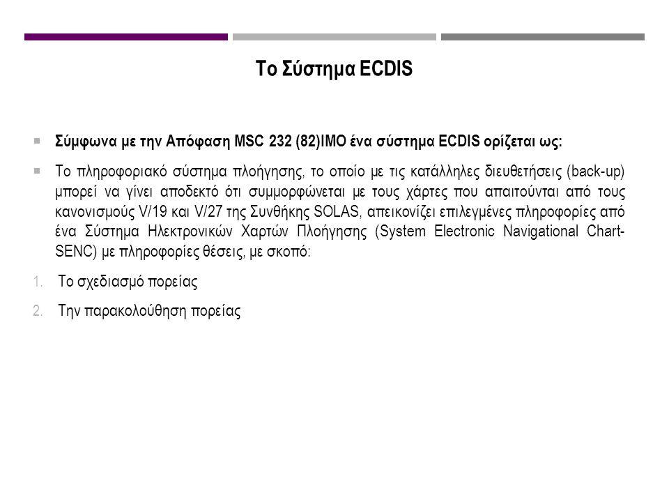 Το Σύστημα ECDIS  Σύμφωνα με την Απόφαση MSC 232 (82)IMO ένα σύστημα ECDIS ορίζεται ως:  Το πληροφοριακό σύστημα πλοήγησης, το οποίο με τις κατάλληλες διευθετήσεις (back-up) μπορεί να γίνει αποδεκτό ότι συμμορφώνεται με τους χάρτες που απαιτούνται από τους κανονισμούς V/19 και V/27 της Συνθήκης SOLAS, απεικονίζει επιλεγμένες πληροφορίες από ένα Σύστημα Ηλεκτρονικών Χαρτών Πλοήγησης (System Electronic Navigational Chart- SENC) με πληροφορίες θέσεις, με σκοπό: 1.