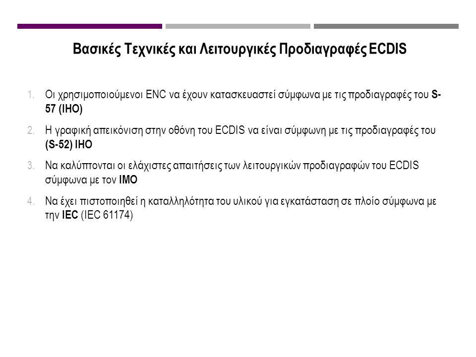 Βασικές Τεχνικές και Λειτουργικές Προδιαγραφές ECDIS 1. Οι χρησιμοποιούμενοι ENC να έχουν κατασκευαστεί σύμφωνα με τις προδιαγραφές του S- 57 (IHO) 2.