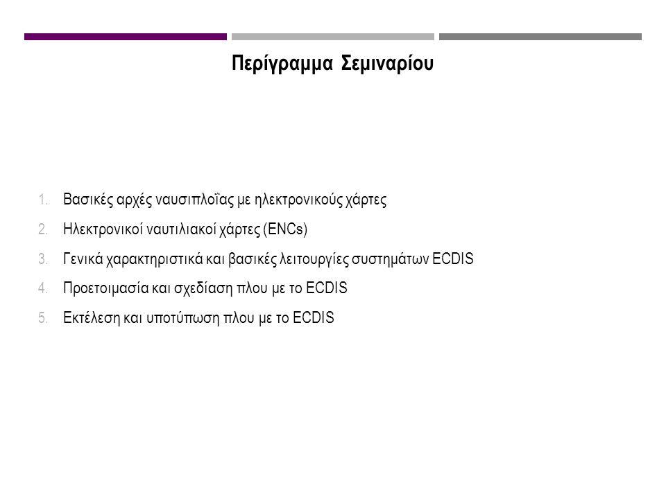 Περίγραμμα Σεμιναρίου 1. Βασικές αρχές ναυσιπλοΐας με ηλεκτρονικούς χάρτες 2. Ηλεκτρονικοί ναυτιλιακοί χάρτες (ENCs) 3. Γενικά χαρακτηριστικά και βασι