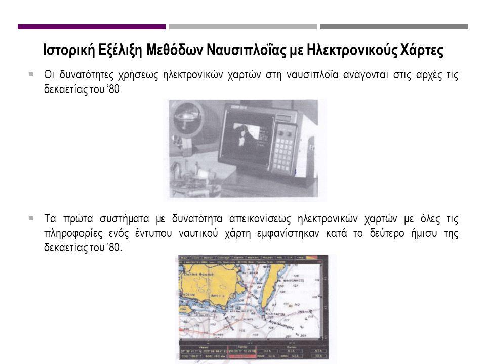 Ιστορική Εξέλιξη Μεθόδων Ναυσιπλοΐας με Ηλεκτρονικούς Χάρτες  Οι δυνατότητες χρήσεως ηλεκτρονικών χαρτών στη ναυσιπλοΐα ανάγονται στις αρχές τις δεκαετίας του '80  Τα πρώτα συστήματα με δυνατότητα απεικονίσεως ηλεκτρονικών χαρτών με όλες τις πληροφορίες ενός έντυπου ναυτικού χάρτη εμφανίστηκαν κατά το δεύτερο ήμισυ της δεκαετίας του '80.