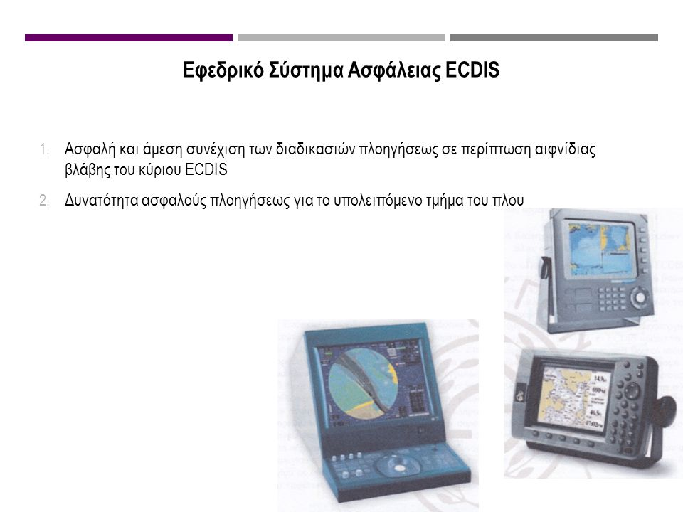 Εφεδρικό Σύστημα Ασφάλειας ECDIS 1. Ασφαλή και άμεση συνέχιση των διαδικασιών πλοηγήσεως σε περίπτωση αιφνίδιας βλάβης του κύριου ECDIS 2. Δυνατότητα