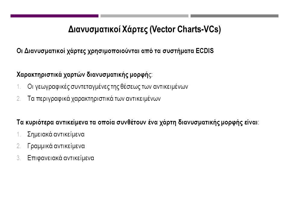 Διανυσματικοί Χάρτες (Vector Charts-VCs) Οι Διανυσματικοί χάρτες χρησιμοποιούνται από τα συστήματα ECDIS Χαρακτηριστικά χαρτών διανυσματικής μορφή ς: 1.