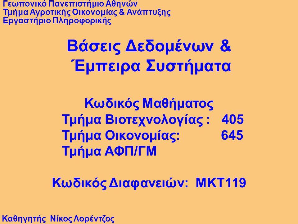 Βάσεις Δεδομένων & Έμπειρα Συστήματα Κωδικός Μαθήματος Τμήμα Βιοτεχνολογίας : 405 Τμήμα Οικονομίας: 645 Τμήμα ΑΦΠ/ΓΜ Κωδικός Διαφανειών: MKT119 Καθηγητής Νίκος Λορέντζος Γεωπονικό Πανεπιστήμιο Αθηνών Τμήμα Αγροτικής Οικονομίας & Ανάπτυξης Εργαστήριο Πληροφορικής