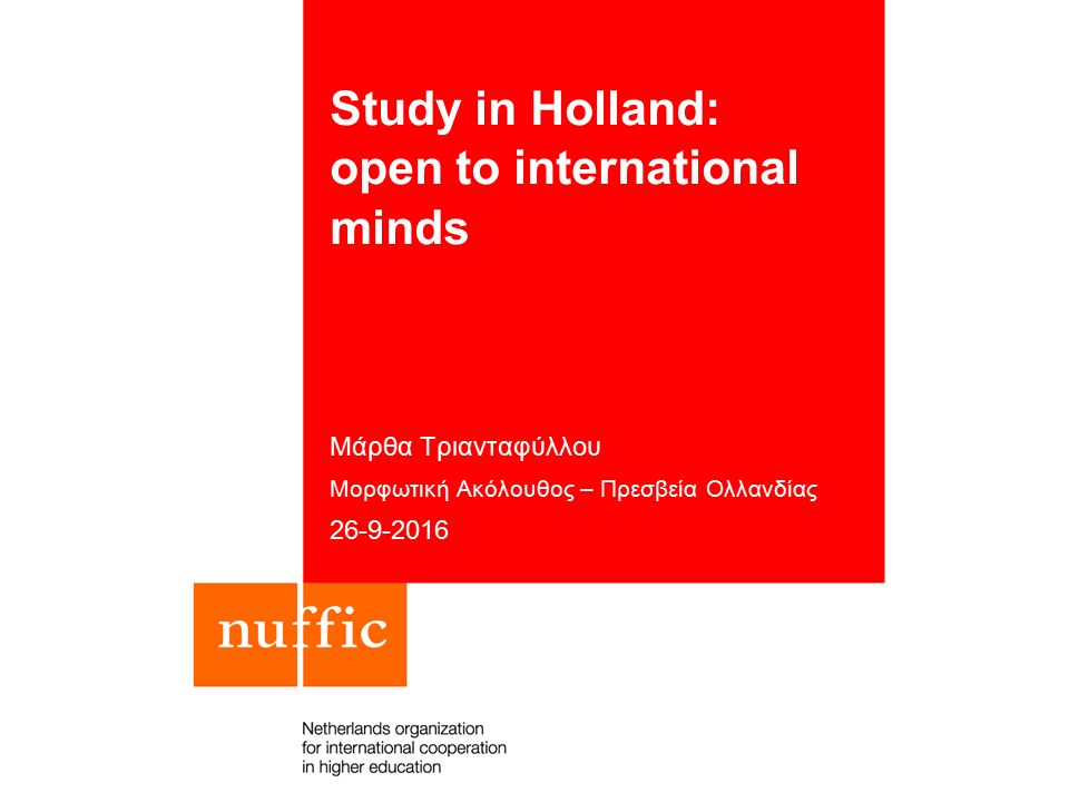 Study in Holland: open to international minds Μάρθα Τριανταφύλλου Μορφωτική Ακόλουθος – Πρεσβεία Ολλανδίας 26-9-2016