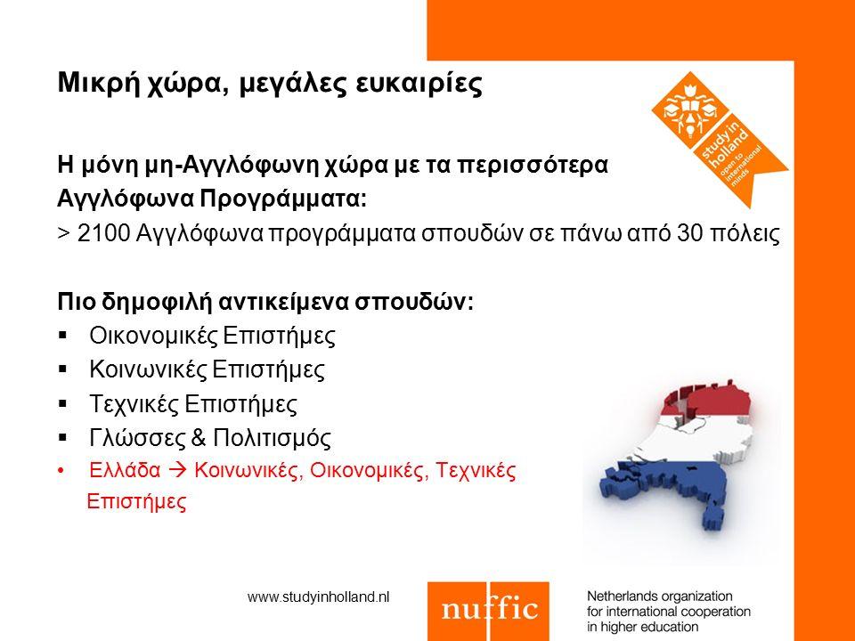 Μικρή χώρα, μεγάλες ευκαιρίες www.studyinholland.nl Η μόνη μη-Αγγλόφωνη χώρα με τα περισσότερα Αγγλόφωνα Προγράμματα: > 2100 Αγγλόφωνα προγράμματα σπουδών σε πάνω από 30 πόλεις Πιο δημοφιλή αντικείμενα σπουδών:  Οικονομικές Επιστήμες  Κοινωνικές Επιστήμες  Τεχνικές Επιστήμες  Γλώσσες & Πολιτισμός Ελλάδα  Κοινωνικές, Οικονομικές, Τεχνικές Επιστήμες