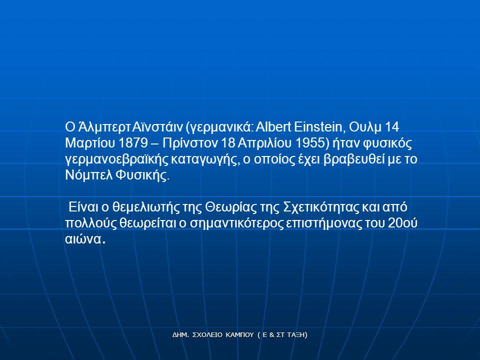 Ο Άλμπερτ Αϊνστάιν (γερμανικά: Albert Einstein, Ουλμ 14 Μαρτίου 1879 – Πρίνστον 18 Απριλίου 1955) ήταν φυσικός γερμανοεβραϊκής καταγωγής, ο οποίος έχει βραβευθεί με το Νόμπελ Φυσικής.