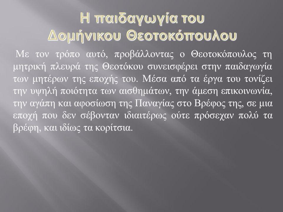 Με τον τρόπο αυτό, προβάλλοντας ο Θεοτοκόπουλος τη μητρική πλευρά της Θεοτόκου συνεισφέρει στην παιδαγωγία των μητέρων της εποχής του. Μέσα από τα έργ
