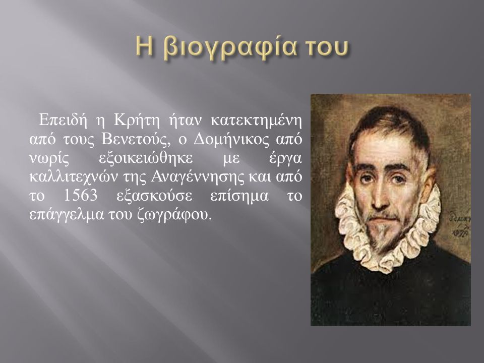 Επειδή η Κρήτη ήταν κατεκτημένη από τους Βενετούς, ο Δομήνικος από νωρίς εξοικειώθηκε με έργα καλλιτεχνών της Αναγέννησης και από το 1563 εξασκούσε επ