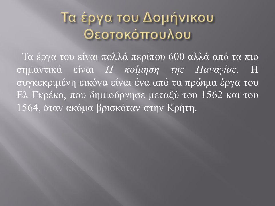 Τα έργα του είναι πολλά περίπου 600 αλλά από τα πιο σημαντικά είναι Η κοίμηση της Παναγίας. Η συγκεκριμένη εικόνα είναι ένα από τα πρώιμα έργα του Ελ