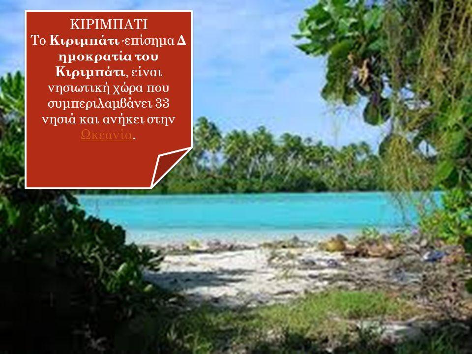 ΚΙΡΙΜΠΑΤΙ Το Κιριμπάτι, επίσημα Δ ημοκρατία του Κιριμπάτι, είναι νησιωτική χώρα που συμπεριλαμβάνει 33 νησιά και ανήκει στην Ωκεανία. Ωκεανία ΚΙΡΙΜΠΑΤ