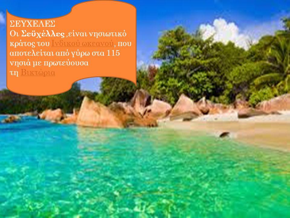 ΣΕΥΧΕΛΕΣ Οι Σεϋχέλλες,είναι νησιωτικό κράτος του Ινδικού ωκεανού, που αποτελείται από γύρω στα 115 νησιά με πρωτεύουσα τη Βικτώρια