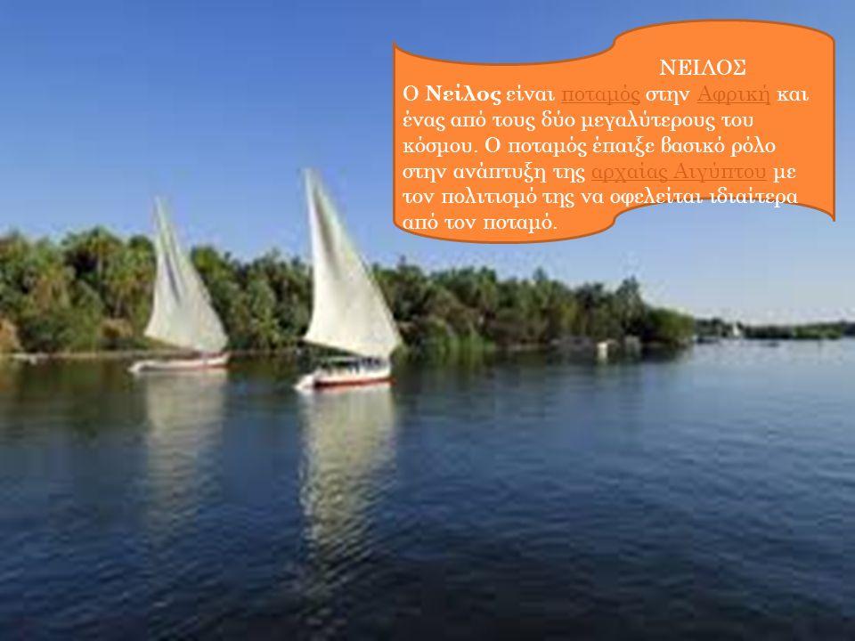 ΝΕΙΛΟΣ Ο Νείλος είναι ποταμός στην Αφρική και ένας από τους δύο μεγαλύτερους του κόσμου. Ο ποταμός έπαιξε βασικό ρόλο στην ανάπτυξη της αρχαίας Αιγύπτ