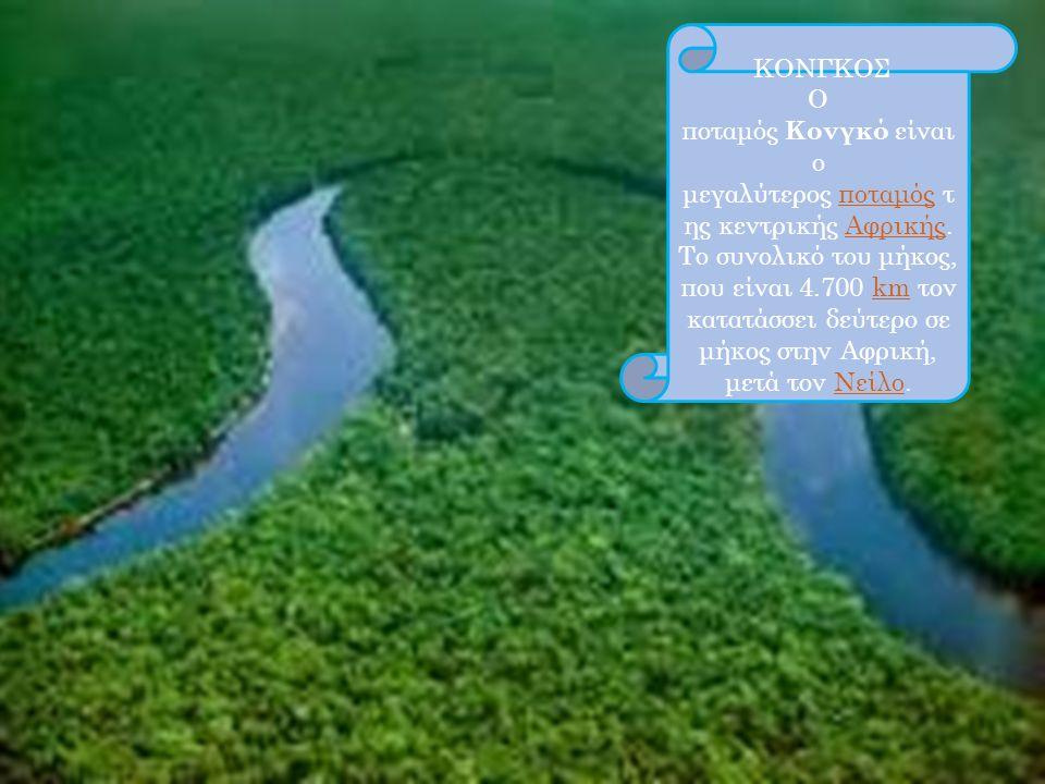 ΚΟΝΓΚΟΣ Ο ποταμός Κονγκό είναι ο μεγαλύτερος ποταμός τ ης κεντρικής Αφρικής. Το συνολικό του μήκος, που είναι 4.700 km τον κατατάσσει δεύτερο σε μήκος