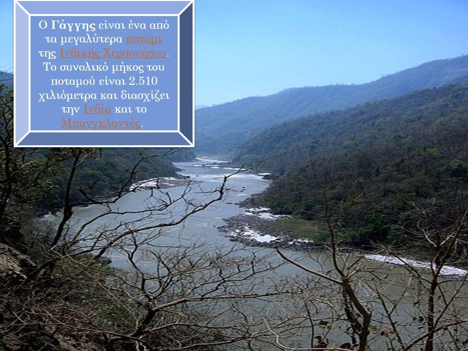 Ο Γάγγης είναι ένα από τα μεγαλύτερα ποτάμι της Ινδικής Χερσονήσου.