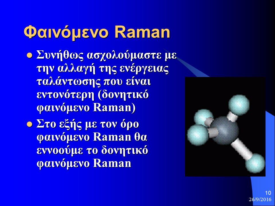 26/9/2016 10 Φαινόμενο Raman Συνήθως ασχολούμαστε με την αλλαγή της ενέργειας ταλάντωσης που είναι εντονότερη (δονητικό φαινόμενο Raman) Συνήθως ασχολούμαστε με την αλλαγή της ενέργειας ταλάντωσης που είναι εντονότερη (δονητικό φαινόμενο Raman) Στο εξής με τον όρο φαινόμενο Raman θα εννοούμε το δονητικό φαινόμενο Raman Στο εξής με τον όρο φαινόμενο Raman θα εννοούμε το δονητικό φαινόμενο Raman