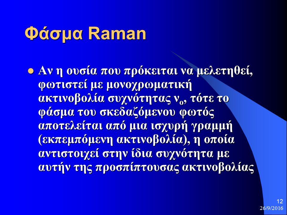 26/9/2016 12 Φάσμα Raman Αν η ουσία που πρόκειται να μελετηθεί, φωτιστεί με μονοχρωματική ακτινοβολία συχνότητας ν ο, τότε το φάσμα του σκεδαζόμενου φωτός αποτελείται από μια ισχυρή γραμμή (εκπεμπόμενη ακτινοβολία), η οποία αντιστοιχεί στην ίδια συχνότητα με αυτήν της προσπίπτουσας ακτινοβολίας Αν η ουσία που πρόκειται να μελετηθεί, φωτιστεί με μονοχρωματική ακτινοβολία συχνότητας ν ο, τότε το φάσμα του σκεδαζόμενου φωτός αποτελείται από μια ισχυρή γραμμή (εκπεμπόμενη ακτινοβολία), η οποία αντιστοιχεί στην ίδια συχνότητα με αυτήν της προσπίπτουσας ακτινοβολίας