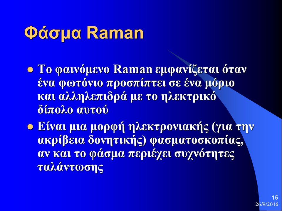 26/9/2016 15 Φάσμα Raman Το φαινόμενο Raman εμφανίζεται όταν ένα φωτόνιο προσπίπτει σε ένα μόριο και αλληλεπιδρά με το ηλεκτρικό δίπολο αυτού Το φαινόμενο Raman εμφανίζεται όταν ένα φωτόνιο προσπίπτει σε ένα μόριο και αλληλεπιδρά με το ηλεκτρικό δίπολο αυτού Είναι μια μορφή ηλεκτρονιακής (για την ακρίβεια δονητικής) φασματοσκοπίας, αν και το φάσμα περιέχει συχνότητες ταλάντωσης Είναι μια μορφή ηλεκτρονιακής (για την ακρίβεια δονητικής) φασματοσκοπίας, αν και το φάσμα περιέχει συχνότητες ταλάντωσης