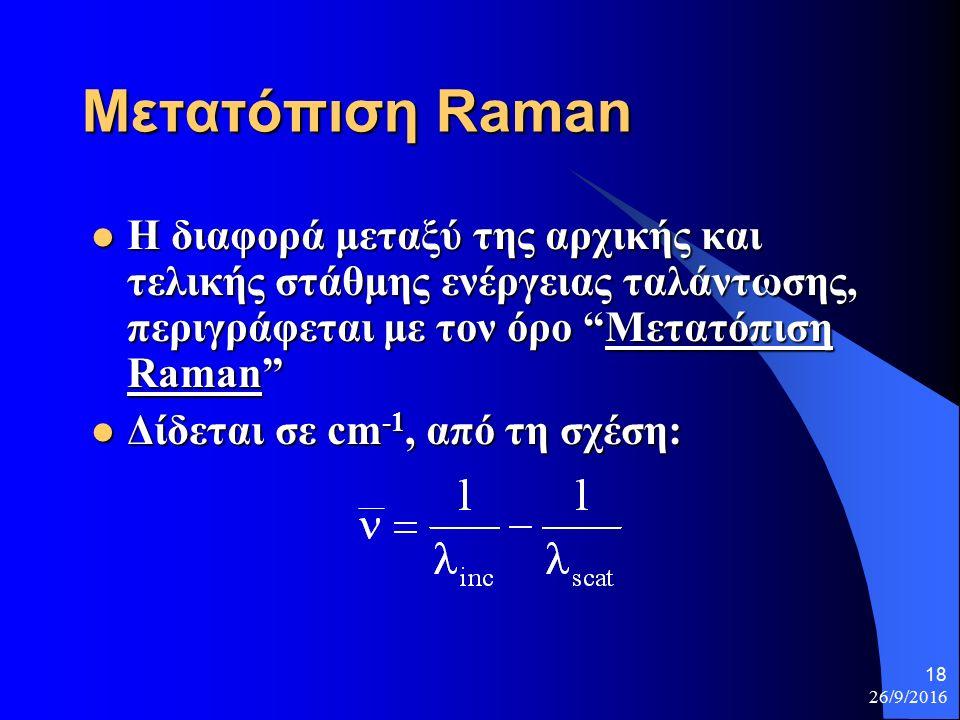 26/9/2016 18 Μετατόπιση Raman Η διαφορά μεταξύ της αρχικής και τελικής στάθμης ενέργειας ταλάντωσης, περιγράφεται με τον όρο Μετατόπιση Raman Η διαφορά μεταξύ της αρχικής και τελικής στάθμης ενέργειας ταλάντωσης, περιγράφεται με τον όρο Μετατόπιση Raman Δίδεται σε cm -1, από τη σχέση: Δίδεται σε cm -1, από τη σχέση: