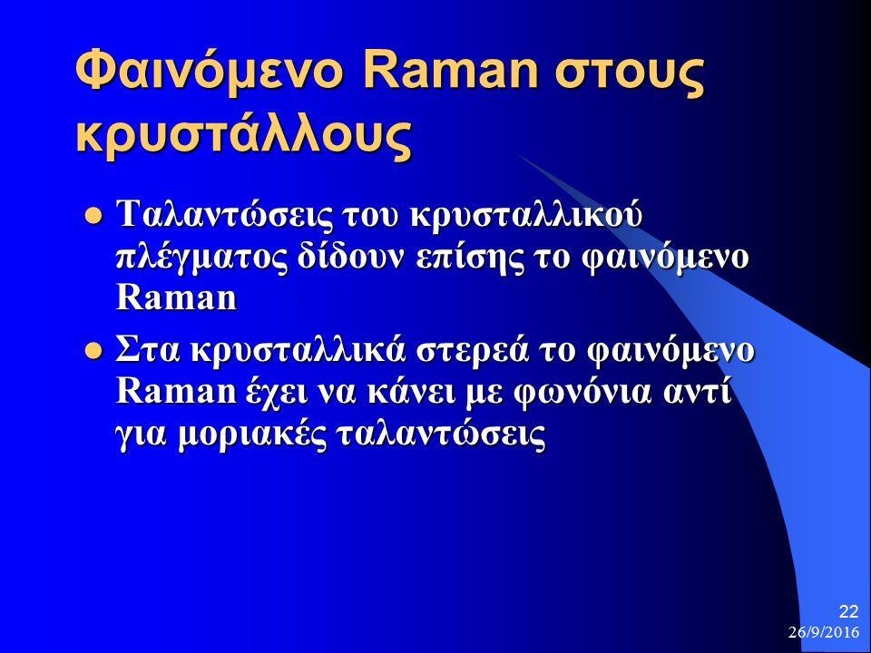 26/9/2016 22 Φαινόμενο Raman στους κρυστάλλους Ταλαντώσεις του κρυσταλλικού πλέγματος δίδουν επίσης το φαινόμενο Raman Ταλαντώσεις του κρυσταλλικού πλέγματος δίδουν επίσης το φαινόμενο Raman Στα κρυσταλλικά στερεά το φαινόμενο Raman έχει να κάνει με φωνόνια αντί για μοριακές ταλαντώσεις Στα κρυσταλλικά στερεά το φαινόμενο Raman έχει να κάνει με φωνόνια αντί για μοριακές ταλαντώσεις