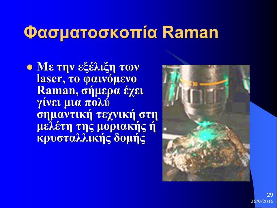 26/9/2016 29 Φασματοσκοπία Raman Με την εξέλιξη των laser, το φαινόμενο Raman, σήμερα έχει γίνει μια πολύ σημαντική τεχνική στη μελέτη της μοριακής ή κρυσταλλικής δομής Με την εξέλιξη των laser, το φαινόμενο Raman, σήμερα έχει γίνει μια πολύ σημαντική τεχνική στη μελέτη της μοριακής ή κρυσταλλικής δομής
