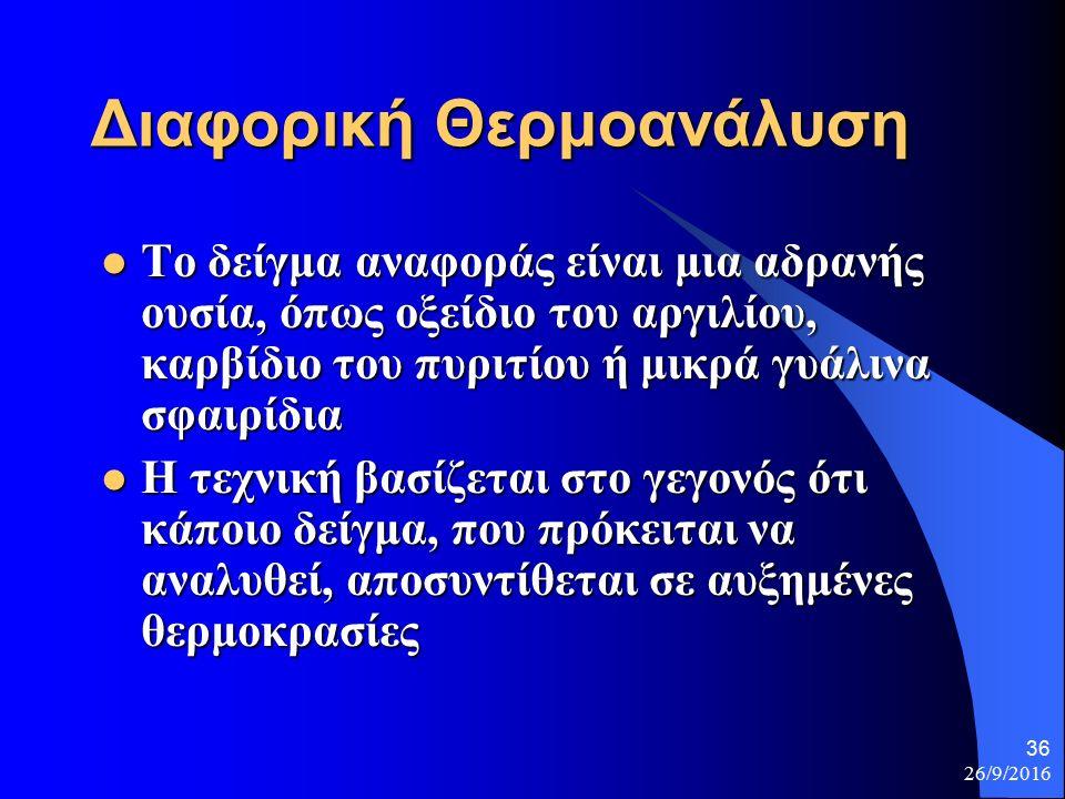 26/9/2016 36 Διαφορική Θερμοανάλυση Το δείγμα αναφοράς είναι μια αδρανής ουσία, όπως οξείδιο του αργιλίου, καρβίδιο του πυριτίου ή μικρά γυάλινα σφαιρίδια Το δείγμα αναφοράς είναι μια αδρανής ουσία, όπως οξείδιο του αργιλίου, καρβίδιο του πυριτίου ή μικρά γυάλινα σφαιρίδια Η τεχνική βασίζεται στο γεγονός ότι κάποιο δείγμα, που πρόκειται να αναλυθεί, αποσυντίθεται σε αυξημένες θερμοκρασίες Η τεχνική βασίζεται στο γεγονός ότι κάποιο δείγμα, που πρόκειται να αναλυθεί, αποσυντίθεται σε αυξημένες θερμοκρασίες