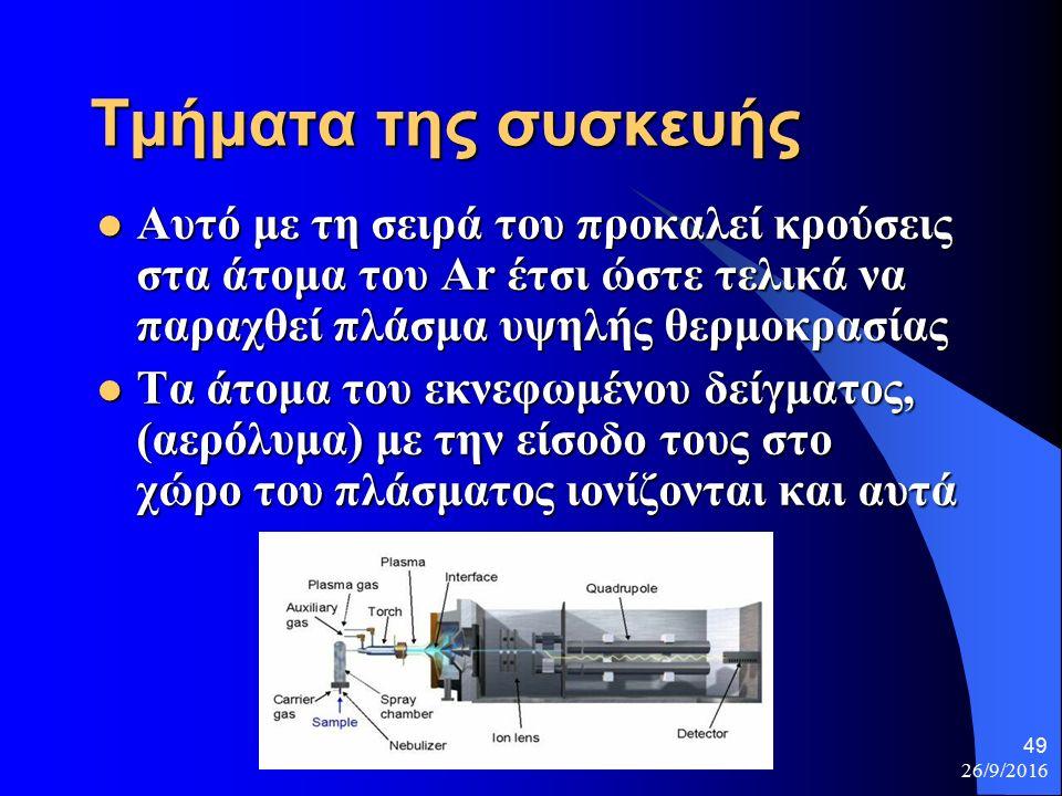 26/9/2016 49 Τμήματα της συσκευής Αυτό με τη σειρά του προκαλεί κρούσεις στα άτομα του Ar έτσι ώστε τελικά να παραχθεί πλάσμα υψηλής θερμοκρασίας Αυτό με τη σειρά του προκαλεί κρούσεις στα άτομα του Ar έτσι ώστε τελικά να παραχθεί πλάσμα υψηλής θερμοκρασίας Τα άτομα του εκνεφωμένου δείγματος, (αερόλυμα) με την είσοδο τους στο χώρο του πλάσματος ιονίζονται και αυτά Τα άτομα του εκνεφωμένου δείγματος, (αερόλυμα) με την είσοδο τους στο χώρο του πλάσματος ιονίζονται και αυτά
