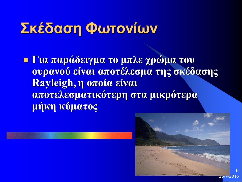 26/9/2016 5 Σκέδαση Φωτονίων Για παράδειγμα το μπλε χρώμα του ουρανού είναι αποτέλεσμα της σκέδασης Rayleigh, η οποία είναι αποτελεσματικότερη στα μικρότερα μήκη κύματος Για παράδειγμα το μπλε χρώμα του ουρανού είναι αποτέλεσμα της σκέδασης Rayleigh, η οποία είναι αποτελεσματικότερη στα μικρότερα μήκη κύματος