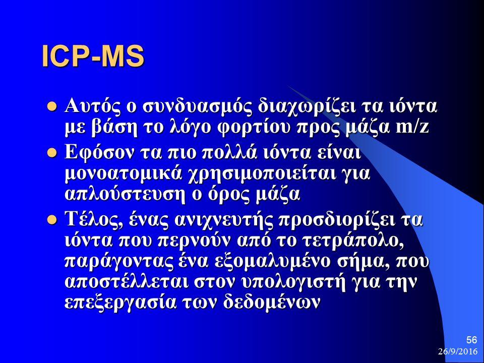 26/9/2016 56 ICP-MS Αυτός ο συνδυασμός διαχωρίζει τα ιόντα με βάση το λόγο φορτίου προς μάζα m/z Αυτός ο συνδυασμός διαχωρίζει τα ιόντα με βάση το λόγο φορτίου προς μάζα m/z Εφόσον τα πιο πολλά ιόντα είναι μονοατομικά χρησιμοποιείται για απλούστευση ο όρος μάζα Εφόσον τα πιο πολλά ιόντα είναι μονοατομικά χρησιμοποιείται για απλούστευση ο όρος μάζα Τέλος, ένας ανιχνευτής προσδιορίζει τα ιόντα που περνούν από το τετράπολο, παράγοντας ένα εξομαλυμένο σήμα, που αποστέλλεται στον υπολογιστή για την επεξεργασία των δεδομένων Τέλος, ένας ανιχνευτής προσδιορίζει τα ιόντα που περνούν από το τετράπολο, παράγοντας ένα εξομαλυμένο σήμα, που αποστέλλεται στον υπολογιστή για την επεξεργασία των δεδομένων