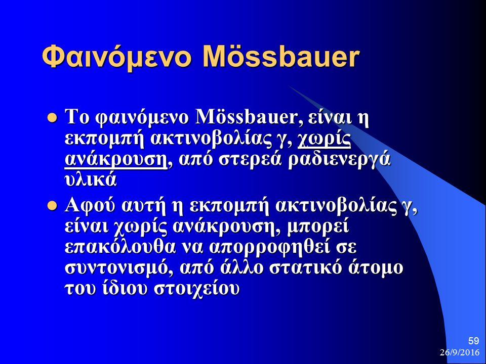 26/9/2016 59 Φαινόμενο Mössbauer Το φαινόμενο Mössbauer, είναι η εκπομπή ακτινοβολίας γ, χωρίς ανάκρουση, από στερεά ραδιενεργά υλικά Το φαινόμενο Mössbauer, είναι η εκπομπή ακτινοβολίας γ, χωρίς ανάκρουση, από στερεά ραδιενεργά υλικά Αφού αυτή η εκπομπή ακτινοβολίας γ, είναι χωρίς ανάκρουση, μπορεί επακόλουθα να απορροφηθεί σε συντονισμό, από άλλο στατικό άτομο του ίδιου στοιχείου Αφού αυτή η εκπομπή ακτινοβολίας γ, είναι χωρίς ανάκρουση, μπορεί επακόλουθα να απορροφηθεί σε συντονισμό, από άλλο στατικό άτομο του ίδιου στοιχείου