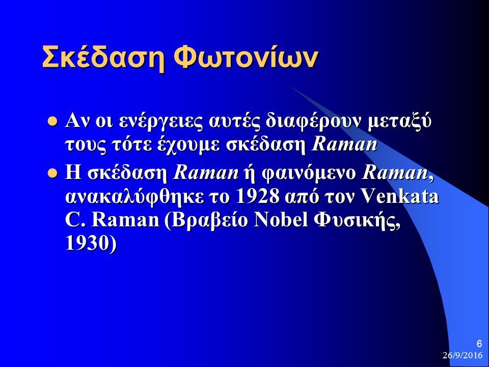 26/9/2016 6 Σκέδαση Φωτονίων Αν οι ενέργειες αυτές διαφέρουν μεταξύ τους τότε έχουμε σκέδαση Raman Αν οι ενέργειες αυτές διαφέρουν μεταξύ τους τότε έχουμε σκέδαση Raman Η σκέδαση Raman ή φαινόμενο Raman, ανακαλύφθηκε το 1928 από τον Venkata C.