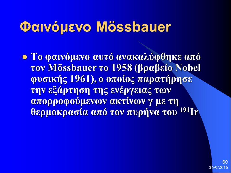 26/9/2016 60 Φαινόμενο Mössbauer Το φαινόμενο αυτό ανακαλύφθηκε από τον Mössbauer το 1958 (βραβείο Nobel φυσικής 1961), ο οποίος παρατήρησε την εξάρτηση της ενέργειας των απορροφούμενων ακτίνων γ με τη θερμοκρασία από τον πυρήνα του 191 Ir Το φαινόμενο αυτό ανακαλύφθηκε από τον Mössbauer το 1958 (βραβείο Nobel φυσικής 1961), ο οποίος παρατήρησε την εξάρτηση της ενέργειας των απορροφούμενων ακτίνων γ με τη θερμοκρασία από τον πυρήνα του 191 Ir