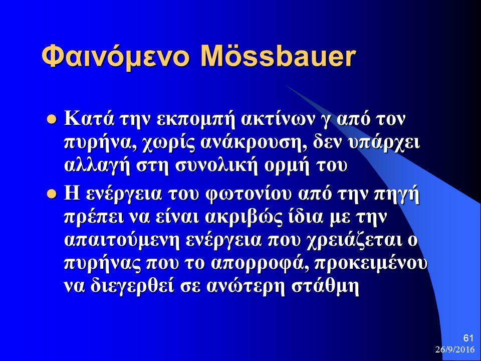 26/9/2016 61 Φαινόμενο Mössbauer Κατά την εκπομπή ακτίνων γ από τον πυρήνα, χωρίς ανάκρουση, δεν υπάρχει αλλαγή στη συνολική ορμή του Κατά την εκπομπή ακτίνων γ από τον πυρήνα, χωρίς ανάκρουση, δεν υπάρχει αλλαγή στη συνολική ορμή του Η ενέργεια του φωτονίου από την πηγή πρέπει να είναι ακριβώς ίδια με την απαιτούμενη ενέργεια που χρειάζεται ο πυρήνας που το απορροφά, προκειμένου να διεγερθεί σε ανώτερη στάθμη Η ενέργεια του φωτονίου από την πηγή πρέπει να είναι ακριβώς ίδια με την απαιτούμενη ενέργεια που χρειάζεται ο πυρήνας που το απορροφά, προκειμένου να διεγερθεί σε ανώτερη στάθμη