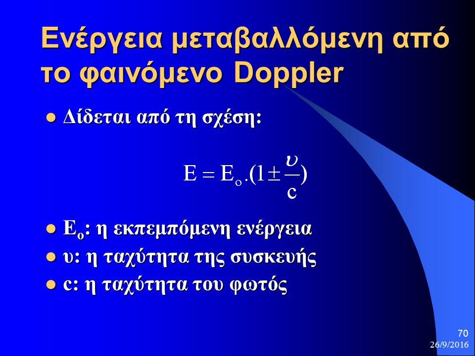 26/9/2016 70 Ενέργεια μεταβαλλόμενη από το φαινόμενο Doppler Δίδεται από τη σχέση: Δίδεται από τη σχέση: Ε ο : η εκπεμπόμενη ενέργεια Ε ο : η εκπεμπόμενη ενέργεια υ: η ταχύτητα της συσκευής υ: η ταχύτητα της συσκευής c: η ταχύτητα του φωτός c: η ταχύτητα του φωτός