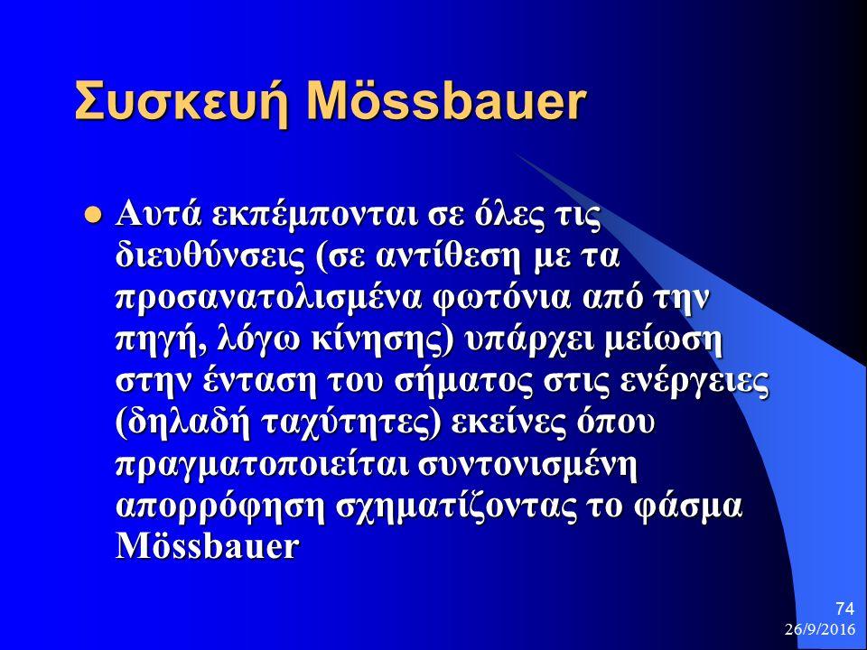 26/9/2016 74 Συσκευή Μössbauer Αυτά εκπέμπονται σε όλες τις διευθύνσεις (σε αντίθεση με τα προσανατολισμένα φωτόνια από την πηγή, λόγω κίνησης) υπάρχει μείωση στην ένταση του σήματος στις ενέργειες (δηλαδή ταχύτητες) εκείνες όπου πραγματοποιείται συντονισμένη απορρόφηση σχηματίζοντας το φάσμα Mössbauer Αυτά εκπέμπονται σε όλες τις διευθύνσεις (σε αντίθεση με τα προσανατολισμένα φωτόνια από την πηγή, λόγω κίνησης) υπάρχει μείωση στην ένταση του σήματος στις ενέργειες (δηλαδή ταχύτητες) εκείνες όπου πραγματοποιείται συντονισμένη απορρόφηση σχηματίζοντας το φάσμα Mössbauer
