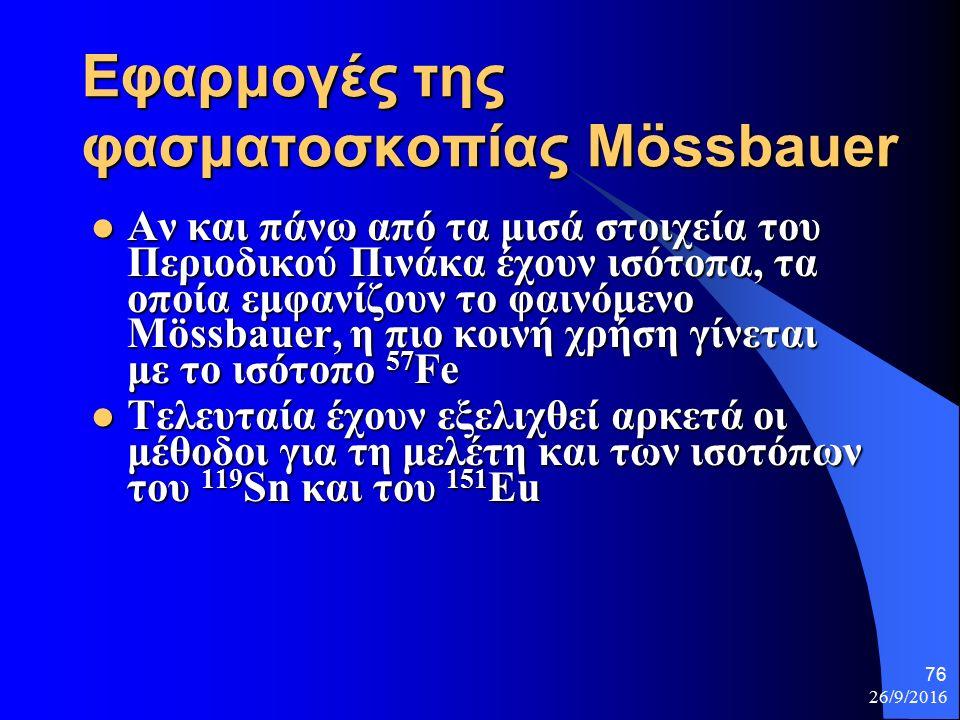 26/9/2016 76 Εφαρμογές της φασματοσκοπίας Mössbauer Αν και πάνω από τα μισά στοιχεία του Περιοδικού Πινάκα έχουν ισότοπα, τα οποία εμφανίζουν το φαινόμενο Mössbauer, η πιο κοινή χρήση γίνεται με το ισότοπο 57 Fe Αν και πάνω από τα μισά στοιχεία του Περιοδικού Πινάκα έχουν ισότοπα, τα οποία εμφανίζουν το φαινόμενο Mössbauer, η πιο κοινή χρήση γίνεται με το ισότοπο 57 Fe Τελευταία έχουν εξελιχθεί αρκετά οι μέθοδοι για τη μελέτη και των ισοτόπων του 119 Sn και του 151 Eu Τελευταία έχουν εξελιχθεί αρκετά οι μέθοδοι για τη μελέτη και των ισοτόπων του 119 Sn και του 151 Eu