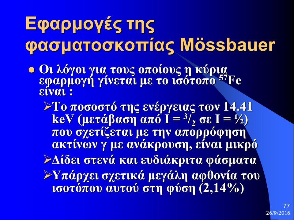 26/9/2016 77 Εφαρμογές της φασματοσκοπίας Mössbauer Οι λόγοι για τους οποίους η κύρια εφαρμογή γίνεται με το ισότοπο 57 Fe είναι : Οι λόγοι για τους οποίους η κύρια εφαρμογή γίνεται με το ισότοπο 57 Fe είναι :  Το ποσοστό της ενέργειας των 14.41 keV (μετάβαση από I = 3 / 2 σε I = ½) που σχετίζεται με την απορρόφηση ακτίνων γ με ανάκρουση, είναι μικρό  Δίδει στενά και ευδιάκριτα φάσματα  Υπάρχει σχετικά μεγάλη αφθονία του ισοτόπου αυτού στη φύση (2,14%)