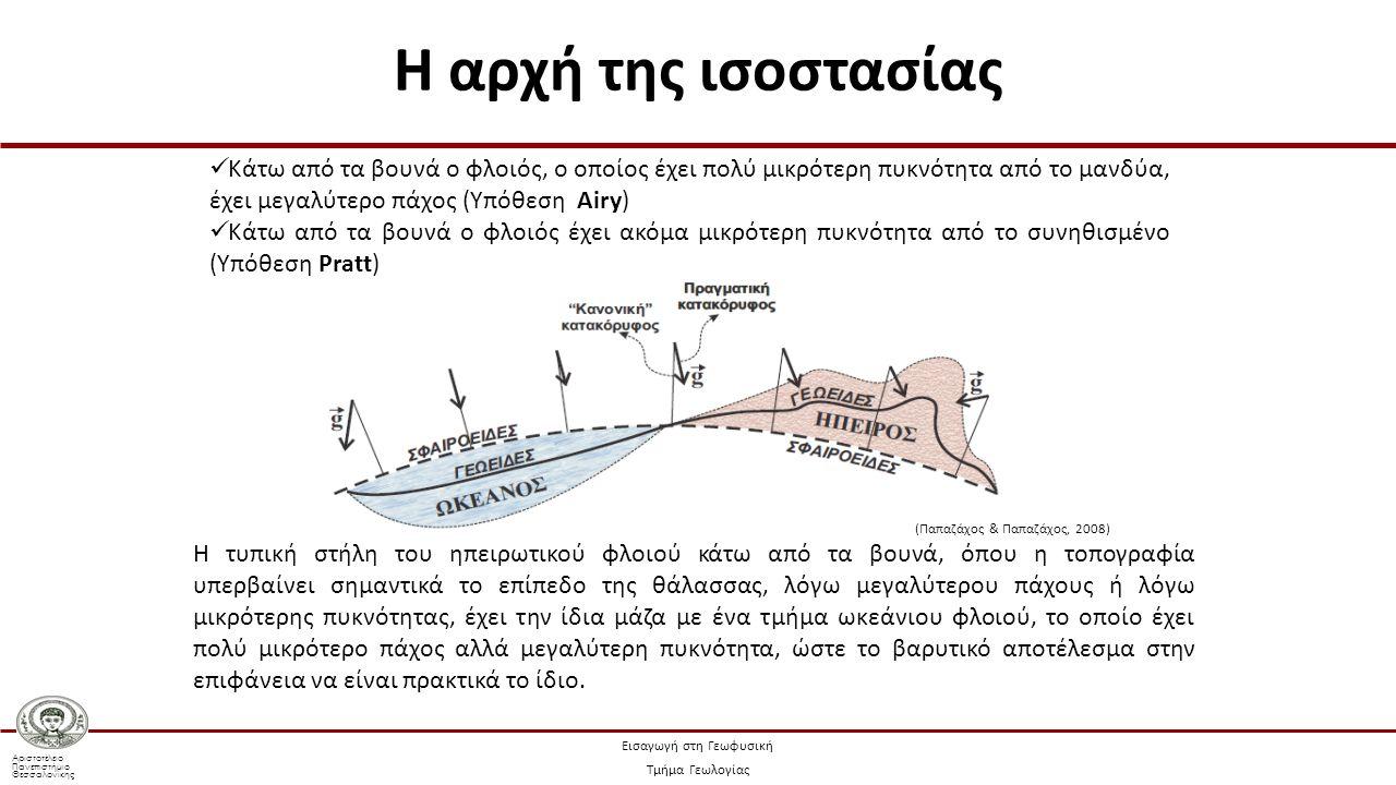 Αριστοτέλειο Πανεπιστήμιο Θεσσαλονίκης Εισαγωγή στη Γεωφυσική Τμήμα Γεωλογίας Κάτω από τα βουνά ο φλοιός, ο οποίος έχει πολύ μικρότερη πυκνότητα από το μανδύα, έχει μεγαλύτερο πάχος (Υπόθεση Airy) Κάτω από τα βουνά ο φλοιός έχει ακόμα μικρότερη πυκνότητα από το συνηθισμένο (Υπόθεση Pratt) Η τυπική στήλη του ηπειρωτικού φλοιού κάτω από τα βουνά, όπου η τοπογραφία υπερβαίνει σημαντικά το επίπεδο της θάλασσας, λόγω μεγαλύτερου πάχους ή λόγω μικρότερης πυκνότητας, έχει την ίδια μάζα με ένα τμήμα ωκεάνιου φλοιού, το οποίο έχει πολύ μικρότερο πάχος αλλά μεγαλύτερη πυκνότητα, ώστε το βαρυτικό αποτέλεσμα στην επιφάνεια να είναι πρακτικά το ίδιο.