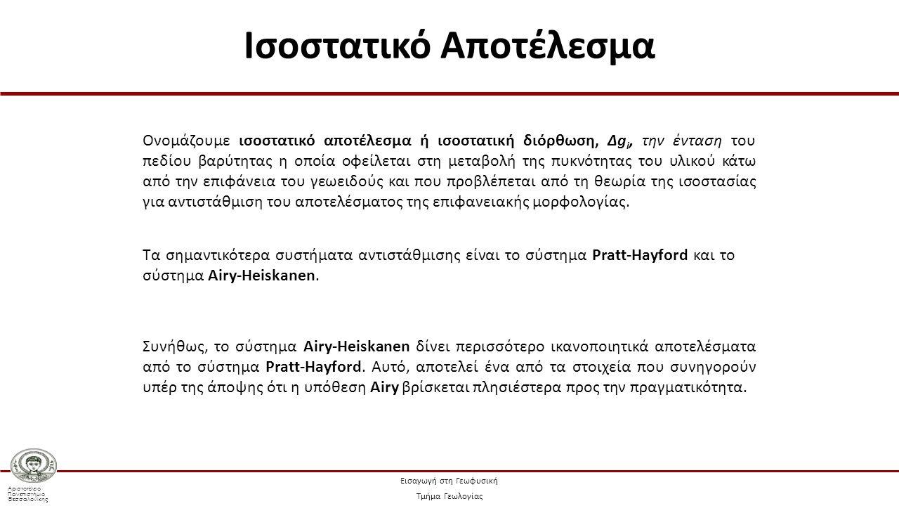 Αριστοτέλειο Πανεπιστήμιο Θεσσαλονίκης Εισαγωγή στη Γεωφυσική Τμήμα Γεωλογίας Ονομάζουμε ισοστατικό αποτέλεσμα ή ισοστατική διόρθωση, Δg i, την ένταση του πεδίου βαρύτητας η οποία οφείλεται στη μεταβολή της πυκνότητας του υλικού κάτω από την επιφάνεια του γεωειδούς και που προβλέπεται από τη θεωρία της ισοστασίας για αντιστάθμιση του αποτελέσματος της επιφανειακής μορφολογίας.