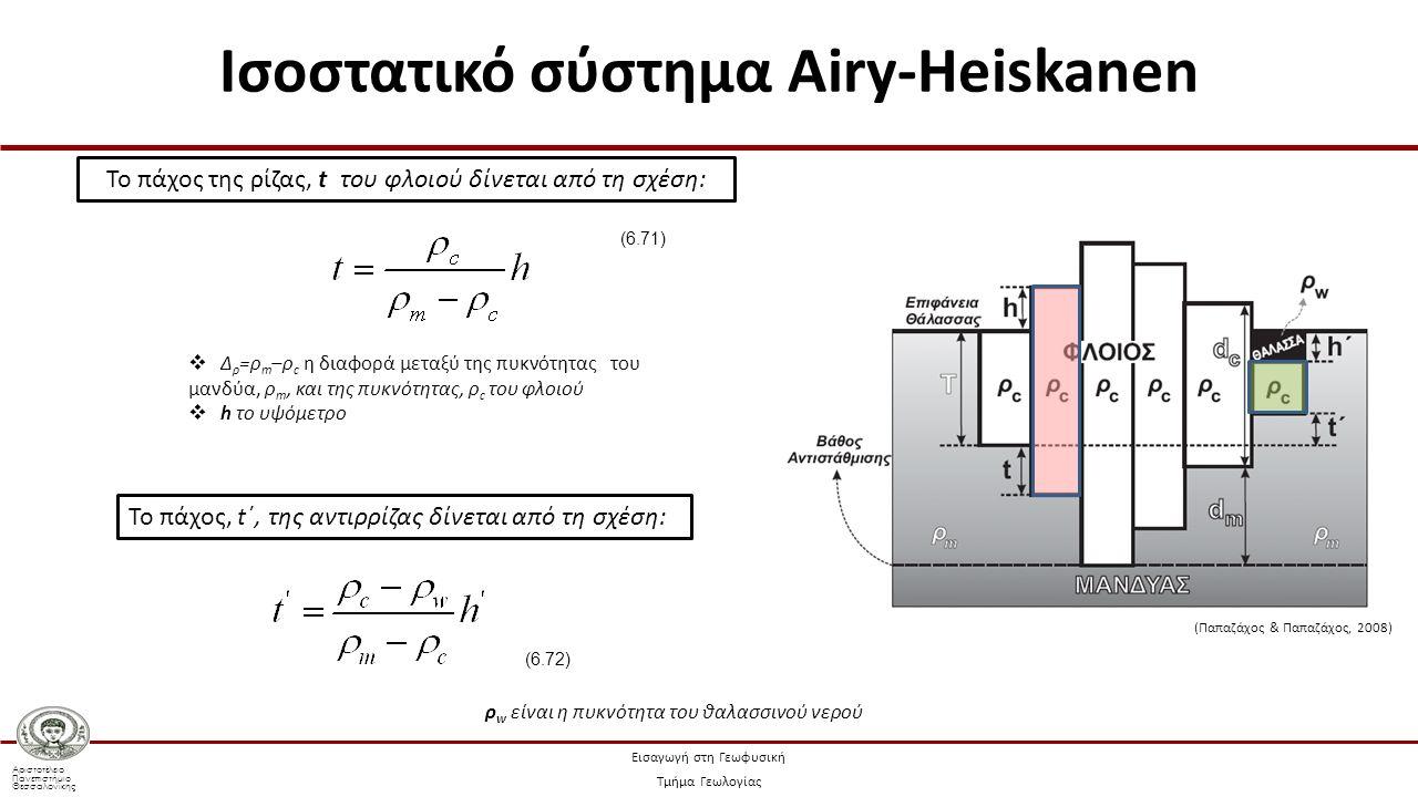 Αριστοτέλειο Πανεπιστήμιο Θεσσαλονίκης Εισαγωγή στη Γεωφυσική Τμήμα Γεωλογίας Το πάχος της ρίζας, t του φλοιού δίνεται από τη σχέση:  Δ ρ =ρ m –ρ c η διαφορά μεταξύ της πυκνότητας του μανδύα, ρ m, και της πυκνότητας, ρ c του φλοιού  h το υψόμετρο (6.71) Το πάχος, t΄, της αντιρρίζας δίνεται από τη σχέση: ρ w είναι η πυκνότητα του θαλασσινού νερού (6.72) Ισοστατικό σύστημα Airy-Heiskanen (Παπαζάχος & Παπαζάχος, 2008)