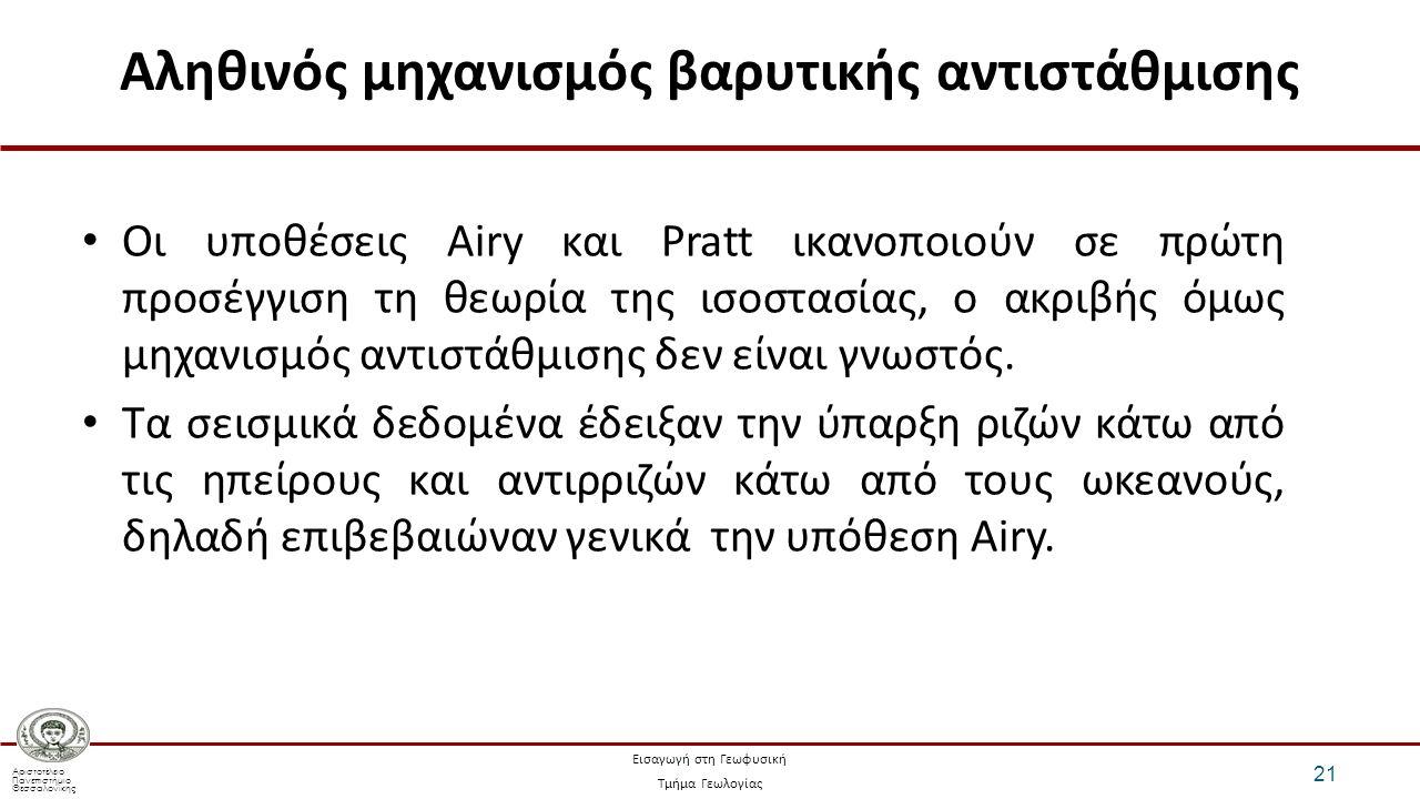 Αριστοτέλειο Πανεπιστήμιο Θεσσαλονίκης Εισαγωγή στη Γεωφυσική Τμήμα Γεωλογίας Αληθινός μηχανισμός βαρυτικής αντιστάθμισης 21 Οι υποθέσεις Airy και Pratt ικανοποιούν σε πρώτη προσέγγιση τη θεωρία της ισοστασίας, ο ακριβής όμως μηχανισμός αντιστάθμισης δεν είναι γνωστός.
