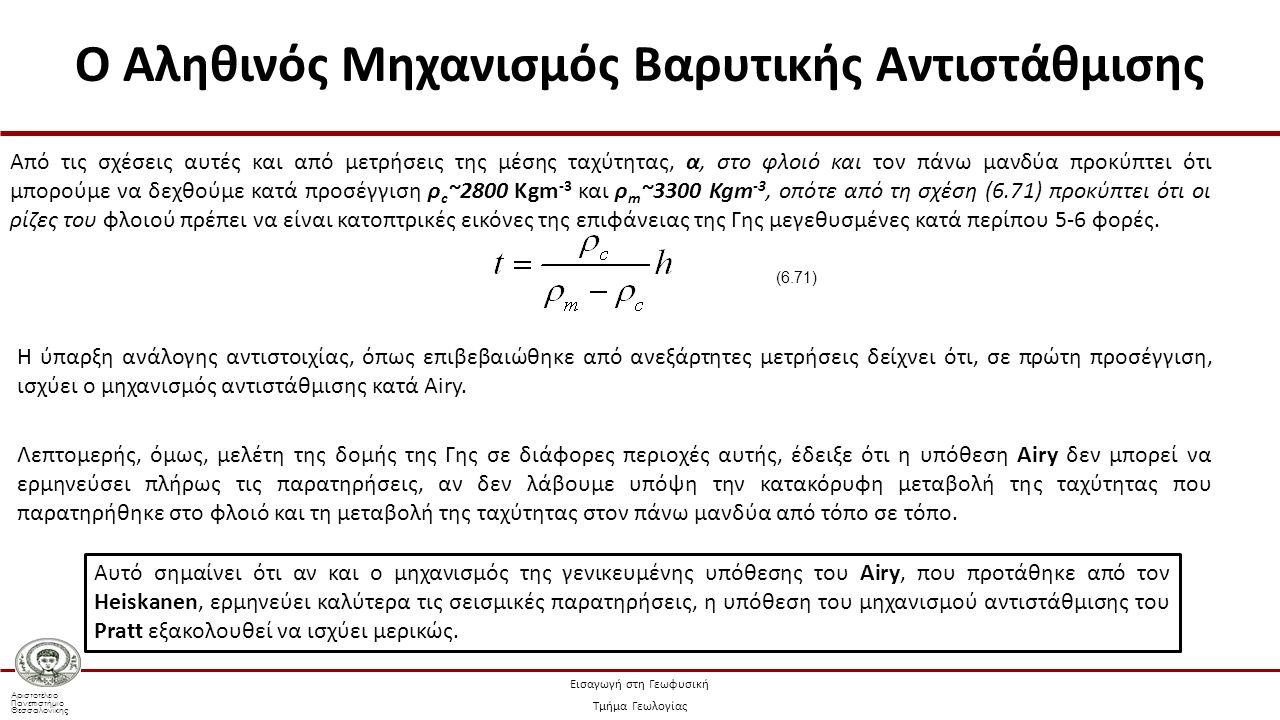 Αριστοτέλειο Πανεπιστήμιο Θεσσαλονίκης Εισαγωγή στη Γεωφυσική Τμήμα Γεωλογίας Από τις σχέσεις αυτές και από μετρήσεις της μέσης ταχύτητας, α, στο φλοιό και τον πάνω μανδύα προκύπτει ότι μπορούμε να δεχθούμε κατά προσέγγιση ρ c ~2800 Kgm -3 και ρ m ~3300 Kgm -3, οπότε από τη σχέση (6.71) προκύπτει ότι οι ρίζες του φλοιού πρέπει να είναι κατοπτρικές εικόνες της επιφάνειας της Γης μεγεθυσμένες κατά περίπου 5-6 φορές.