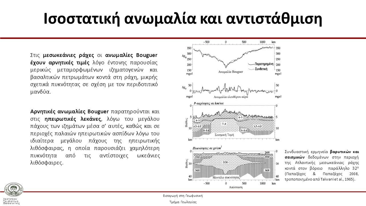 Αριστοτέλειο Πανεπιστήμιο Θεσσαλονίκης Εισαγωγή στη Γεωφυσική Τμήμα Γεωλογίας Στις μεσωκεάνιες ράχες οι ανωμαλίες Bouguer έχουν αρνητικές τιμές λόγο έντονης παρουσίας μερικώς μεταμορφωμένων ιζηματογενών και βασαλτικών πετρωμάτων κοντά στη ράχη, μικρής σχετικά πυκνότητας σε σχέση με τον περιδοτιτικό μανδύα.