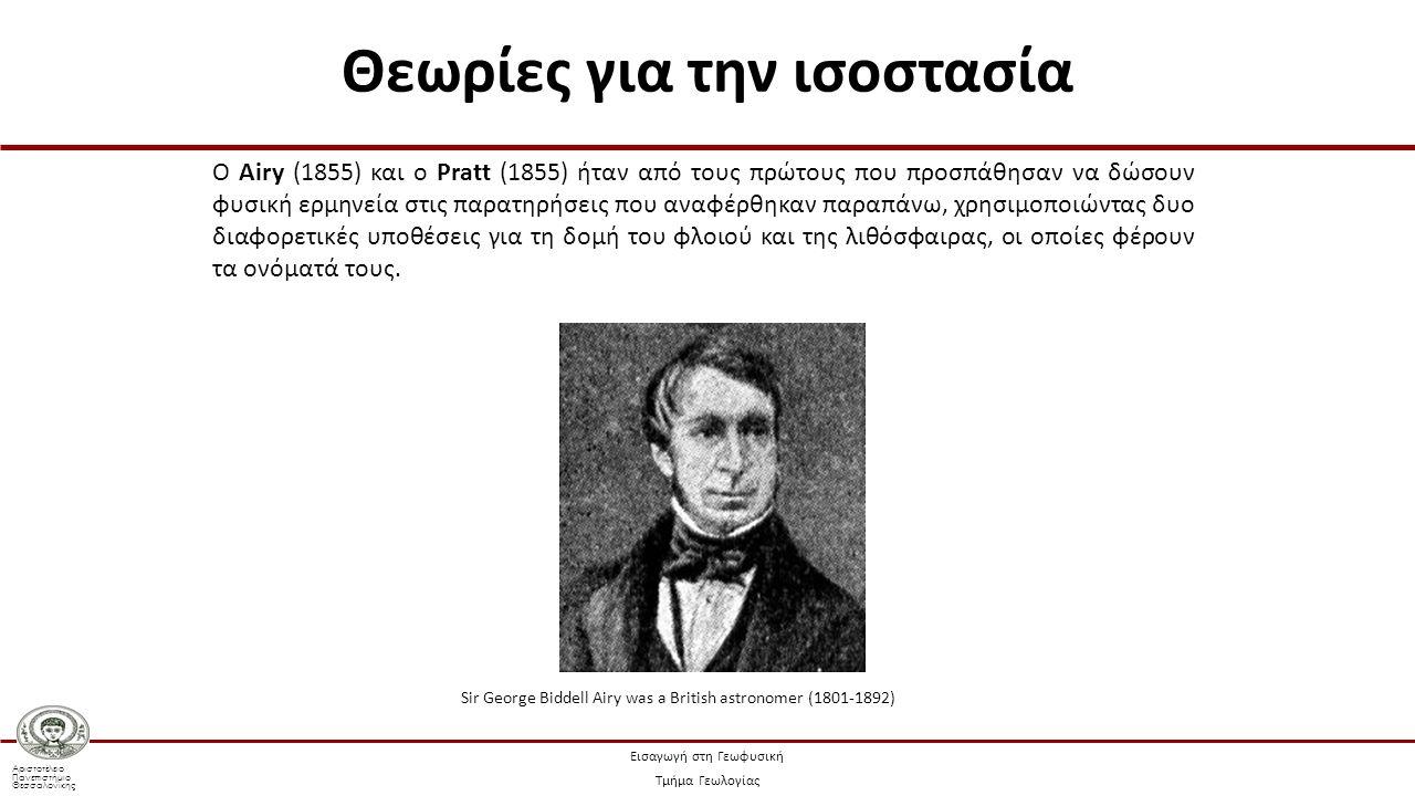 Αριστοτέλειο Πανεπιστήμιο Θεσσαλονίκης Εισαγωγή στη Γεωφυσική Τμήμα Γεωλογίας Ο Airy (1855) και ο Pratt (1855) ήταν από τους πρώτους που προσπάθησαν να δώσουν φυσική ερμηνεία στις παρατηρήσεις που αναφέρθηκαν παραπάνω, χρησιμοποιώντας δυο διαφορετικές υποθέσεις για τη δομή του φλοιού και της λιθόσφαιρας, οι οποίες φέρουν τα ονόματά τους.