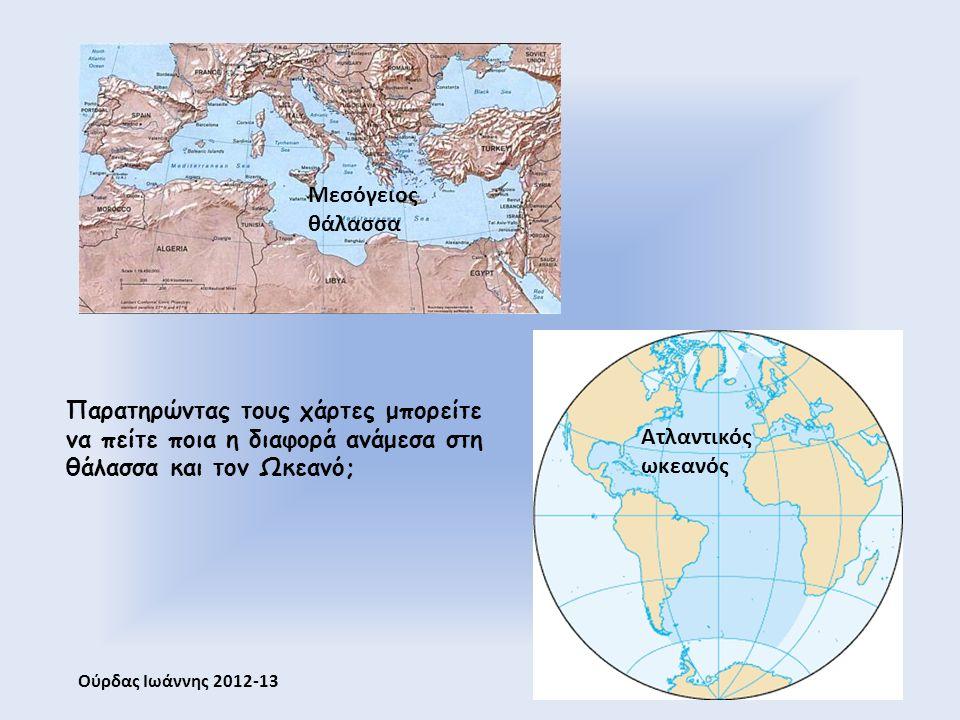 Μεσόγειος θάλασσα Ατλαντικός ωκεανός Παρατηρώντας τους χάρτες μπορείτε να πείτε ποια η διαφορά ανάμεσα στη θάλασσα και τον Ωκεανό; Ούρδας Ιωάννης 2012-13