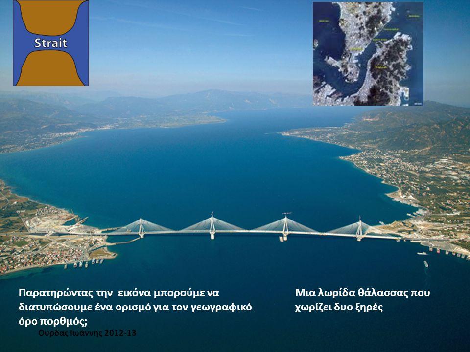 Παρατηρώντας την εικόνα μπορούμε να διατυπώσουμε ένα ορισμό για τον γεωγραφικό όρο πορθμός; Μια λωρίδα θάλασσας που χωρίζει δυο ξηρές Ούρδας Ιωάννης 2012-13