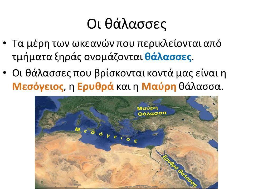 Οι θάλασσες Τα μέρη των ωκεανών που περικλείονται από τμήματα ξηράς ονομάζονται θάλασσες.